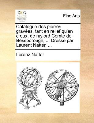 Catalogue Des Pierres Graves, Tant En Relief Qu'en Creux, de Mylord Comte de Bessborough, ... Dress Par Laurent Natter, ... 9781140904946