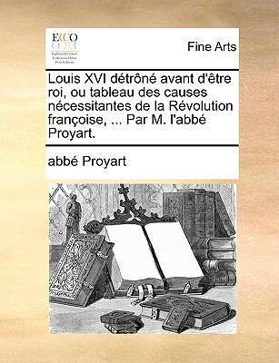Louis XVI Dtrn Avant D'Tre Roi, Ou Tableau Des Causes Ncessitantes de La Rvolution Franoise, ... Par M. L'Abb Proyart. 9781140906544
