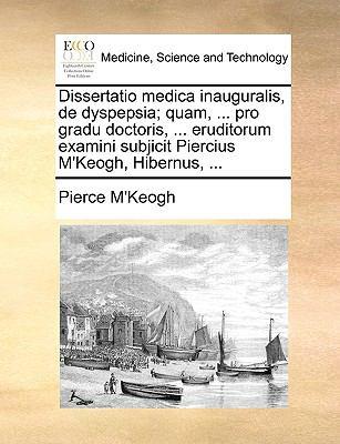 Dissertatio Medica Inauguralis, de Dyspepsia; Quam, ... Pro Gradu Doctoris, ... Eruditorum Examini Subjicit Piercius M'Keogh, Hibernus, ... 9781140908524
