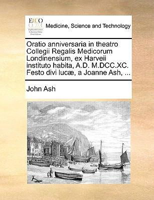 Oratio Anniversaria in Theatro Collegii Regalis Medicorum Londinensium, Ex Harveii Instituto Habita, A.D. M.DCC.XC. Festo Divi Luc], a Joanne Ash, ... 9781140908548