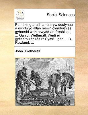 Pumtheng Araith AR Amryw Destynau a Osodwyd Allan Mewn Cymdeithias Gyhoedd Wrth Arwydd-Art Frenhines, ... Gan J. Wetherall. Wedi Ei Gyfiaethu R Lls I' 9781140909231