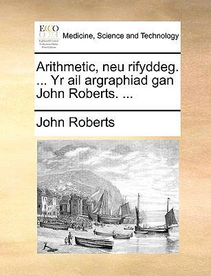 Arithmetic, Neu Rifyddeg. ... Yr AIL Argraphiad Gan John Roberts. ... 9781140910435