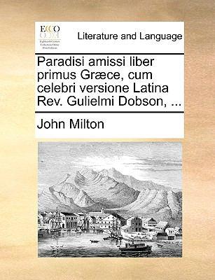 Paradisi Amissi Liber Primus Gr]ce, Cum Celebri Versione Latina REV. Gulielmi Dobson, ... 9781140919742