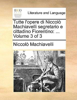 Tutte L'Opere Di Niccol Machiavelli Segretario E Cittadino Fiorentino: ... Volume 3 of 3 9781140920588