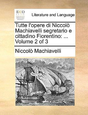 Tutte L'Opere Di Niccol Machiavelli Segretario E Cittadino Fiorentino: ... Volume 2 of 3 9781140920595