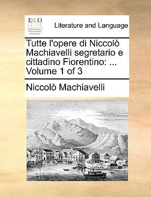 Tutte L'Opere Di Niccol Machiavelli Segretario E Cittadino Fiorentino: ... Volume 1 of 3 9781140920601