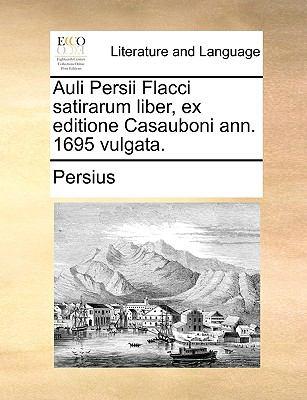 Auli Persii Flacci Satirarum Liber, Ex Editione Casauboni Ann. 1695 Vulgata. 9781140922063