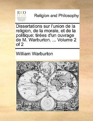 Dissertations Sur L'Union de La Religion, de La Morale, Et de La Politique: Tires D'Un Ouvrage de M. Warburton. ... Volume 2 of 2 9781140925972