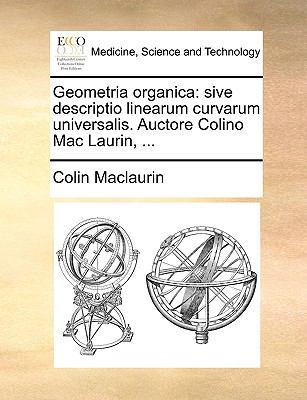 Geometria Organica: Sive Descriptio Linearum Curvarum Universalis. Auctore Colino Mac Laurin, ... 9781140926344