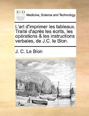 L'Art D'Imprimer Les Tableaux. Trait D'Aprs Les Crits, Les Oprations & Les Instructions Verbales, de J.C. Le Blon.
