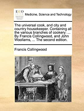 The Universal Cook, and City and Country Housekeeper. Containing All the Various Branches of Cookery: By Francis Collingwood, and John Woollams, ... t 9781140927716