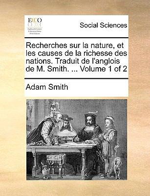 Recherches Sur La Nature, Et Les Causes de La Richesse Des Nations. Traduit de L'Anglois de M. Smith. ... Volume 1 of 2 9781140931386