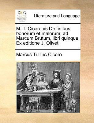 M. T. Ciceronis de Finibus Bonorum Et Malorum, Ad Marcum Brutum, Libri Quinque. Ex Editione J. Oliveti. 9781140931706