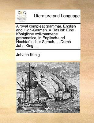 A   Royal Compleat Grammar, English and High-German. = Das Ist: Eine Knigliche Vollkommene Grammatica, in Englisch-Und Hochtetscher Sprach. ... Durch 9781140931799