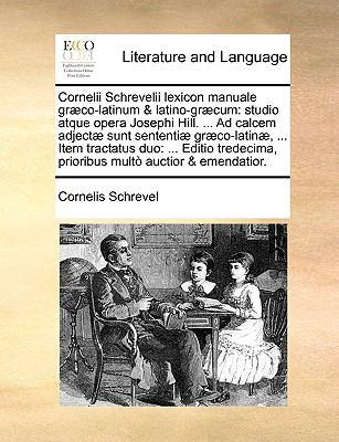 Cornelii Schrevelii Lexicon Manuale Gr]co-Latinum & Latino-Gr]cum: Studio Atque Opera Josephi Hill. ... Ad Calcem Adject] Sunt Sententi] Gr]co-Latin], 9781140934707