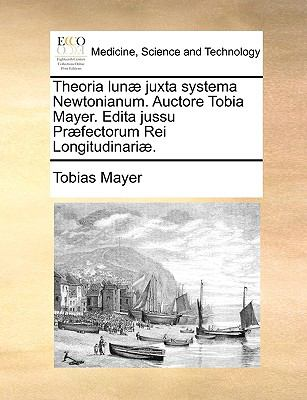 Theoria Lun Juxta Systema Newtonianum. Auctore Tobia Mayer. Edita Jussu Prfectorum Rei Longitudinari. 9781140938514