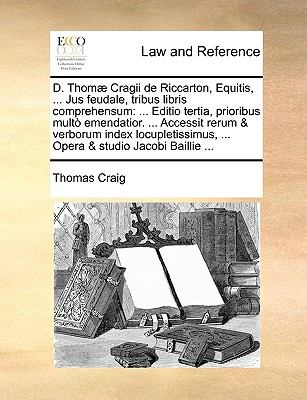 D. Thom Cragii de Riccarton, Equitis, ... Jus Feudale, Tribus Libris Comprehensum: Editio Tertia, Prioribus Mult Emendatior. ... Accessit Rerum & Verb