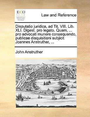 Disputatio Juridica, Ad Tit. VIII. Lib. XLI. Digest. Pro Legato. Quam, ... Pro Advocati Munere Consequendo, Publicae Disquisitioni Subjicit Joannes An 9781140940135