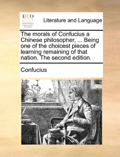 The Morals of Confucius a Chinese Philosopher, ... Being One of the Choicest Pieces of Learning Remaining of That Nation. the Second Edition. 9781140952398