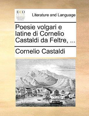 Poesie Volgari E Latine Di Cornelio Castaldi Da Feltre, ... 9781140960904