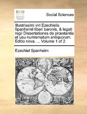 Illustrissimi Viri Ezechielis Spanhemii Liberi Baronis, & Legati Regii Dissertationes de Prstantia Et Usu Numismatum Antiquorum. Editio Nova. ... Volu 9781140964285