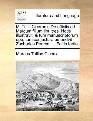 M. Tullii Ciceronis de Officiis Ad Marcum Filium Libri Tres. Notis Illustravit, & Tum Manuscriptorum Ope, Tum Conjectura Emendvit Zacharias Pearce, .. 9781140965909