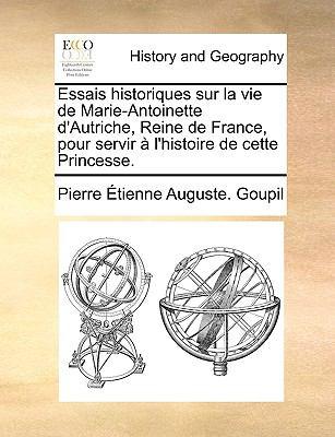 Essais Historiques Sur La Vie de Marie-Antoinette D'Autriche, Reine de France, Pour Servir L'Histoire de Cette Princesse. 9781140967484
