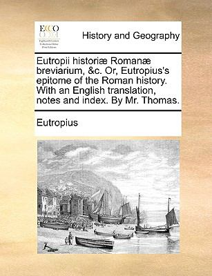 Eutropii Histori] Roman] Breviarium, &C. Or, Eutropius's Epitome of the Roman History. with an English Translation, Notes and Index. by Mr. Thomas. 9781140967491
