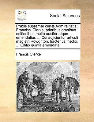 Praxis Suprem] Curi] Admiralitatis, Francisci Clerke, Prioribus Omnibus Editionibus Mult Auctior Atque Emendatior, ... Cui Adjiciuntur Articuli Magist 9781140971061
