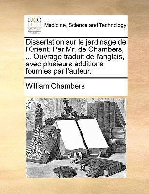 Dissertation Sur Le Jardinage de L'Orient. Par Mr. de Chambers, ... Ouvrage Traduit de L'Anglais, Avec Plusieurs Additions Fournies Par L'Auteur. 9781140981442