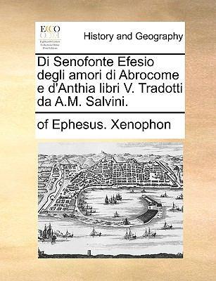 Di Senofonte Efesio Degli Amori Di Abrocome E D'Anthia Libri V. Tradotti Da A.M. Salvini. 9781140982258