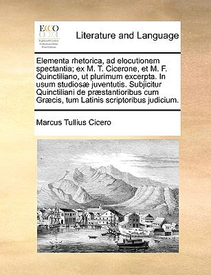 Elementa Rhetorica, Ad Elocutionem Spectantia; Ex M. T. Cicerone, Et M. F. Quinctiliano, UT Plurimum Excerpta. in Usum Studios] Juventutis. Subjicitur 9781140983743