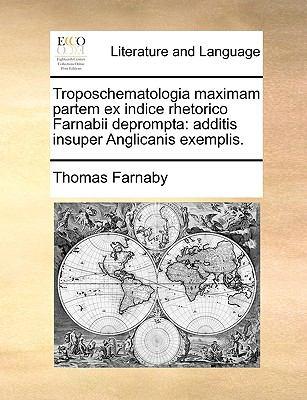 Troposchematologia Maximam Partem Ex Indice Rhetorico Farnabii Deprompta: Additis Insuper Anglicanis Exemplis. 9781140983767