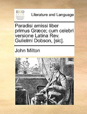 Paradisi Amissi Liber Primus Gr]ce; Cum Celebri Versione Latina REV. Gulielmi Dobson, [Sic]. 9781140983811
