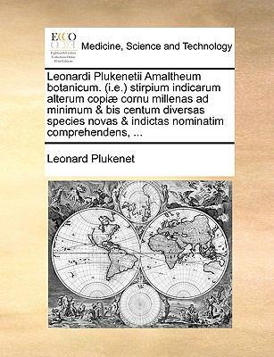 Leonardi Plukenetii Amaltheum Botanicum. (i.e. Stirpium Indicarum Alterum Copi] Cornu Millenas Ad Minimum & Bis Centum Diversas Species Novas & Indict 9781140985129