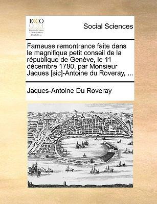 Fameuse Remontrance Faite Dans Le Magnifique Petit Conseil de La Rpublique de Genve, Le 11 Dcembre 1780, Par Monsieur Jaques [Sic]-Antoine Du Roveray, 9781140986287