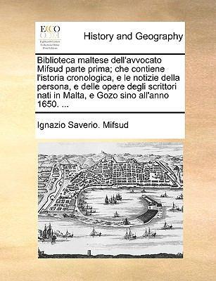 Biblioteca Maltese Dell'avvocato Mifsud Parte Prima; Che Contiene L'Istoria Cronologica, E Le Notizie Della Persona, E Delle Opere Degli Scrittori Nat
