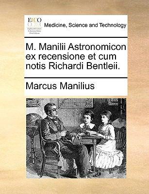 M. Manilii Astronomicon Ex Recensione Et Cum Notis Richardi Bentleii.
