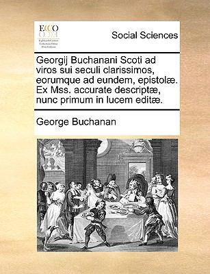 Georgij Buchanani Scoti Ad Viros Sui Seculi Clarissimos, Eorumque Ad Eundem, Epistol]. Ex Mss. Accurate Descript], Nunc Primum in Lucem Edit]. 9781140987567