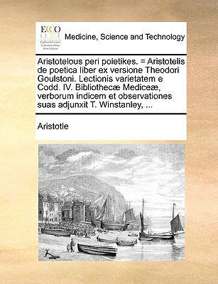 Aristotelous Peri Poietikes. = Aristotelis de Poetica Liber Ex Versione Theodori Goulstoni. Lectionis Varietatem E Codd. IV. Bibliothec] Medice], Verb 9781140987802