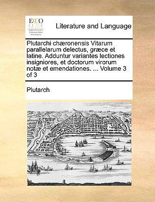 Plutarchi Ch]ronensis Vitarum Parallelarum Delectus, Gr]ce Et Latine. Adduntur Variantes Lectiones Insigniores, Et Doctorum Virorum Not] Et Emendation 9781140989493