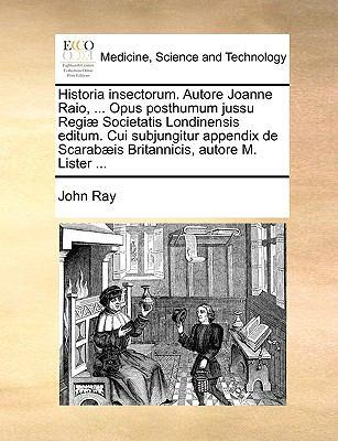 Historia Insectorum. Autore Joanne Raio, ... Opus Posthumum Jussu Regi] Societatis Londinensis Editum. Cui Subjungitur Appendix de Scarab]is Britannic 9781140990680