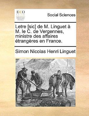 Letre [Sic] de M. Linguet M. Le C. de Vergennes, Ministre Des Affaires Etrangeres en France