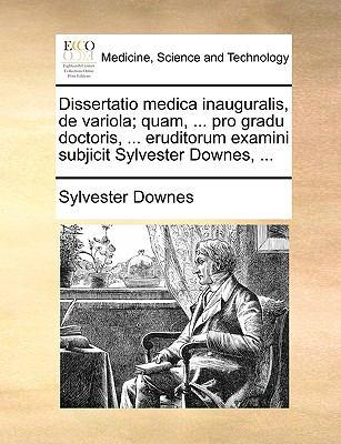 Dissertatio Medica Inauguralis, de Variola; Quam, ... Pro Gradu Doctoris, ... Eruditorum Examini Subjicit Sylvester Downes, ... 9781140992271