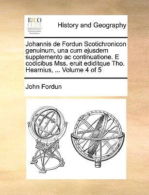Johannis de Fordun Scotichronicon Genuinum, Una Cum Ejusdem Supplemento AC Continuatione. E Codicibus Mss. Eruit Ediditque Tho. Hearnius, ... Volume 4 9781140995876
