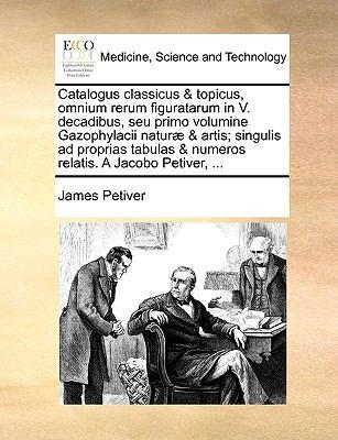 Catalogus Classicus & Topicus, Omnium Rerum Figuratarum in V. Decadibus, Seu Primo Volumine Gazophylacii Natur] & Artis; Singulis Ad Proprias Tabulas