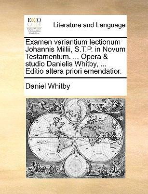 Examen Variantium Lectionum Johannis MILLII, S.T.P. in Novum Testamentum. ... Opera & Studio Danielis Whitby, ... Editio Altera Priori Emendatior. 9781140997849