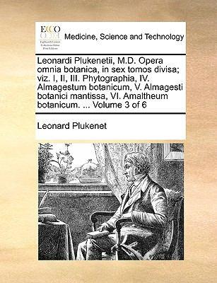 Leonardi Plukenetii, M.D. Opera Omnia Botanica, in Sex Tomos Divisa; Viz. I, II, III. Phytographia, IV. Almagestum Botanicum, V. Almagesti Botanici Ma 9781140998266