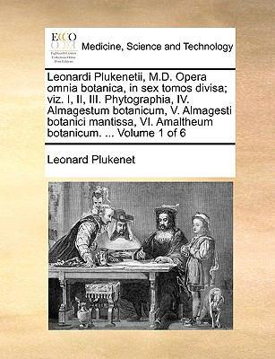 Leonardi Plukenetii, M.D. Opera Omnia Botanica, in Sex Tomos Divisa; Viz. I, II, III. Phytographia, IV. Almagestum Botanicum, V. Almagesti Botanici Ma 9781140998280