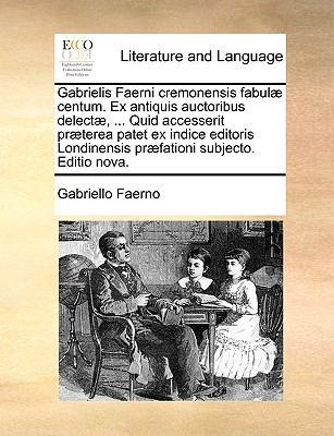 Gabrielis Faerni Cremonensis Fabul] Centum. Ex Antiquis Auctoribus Delect], ... Quid Accesserit PR]Terea Patet Ex Indice Editoris Londinensis PR]Fatio 9781140998648
